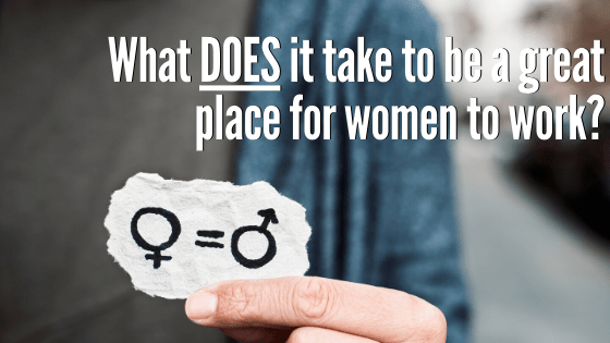 What Does it Take to Be a Great Place for Women to Work?