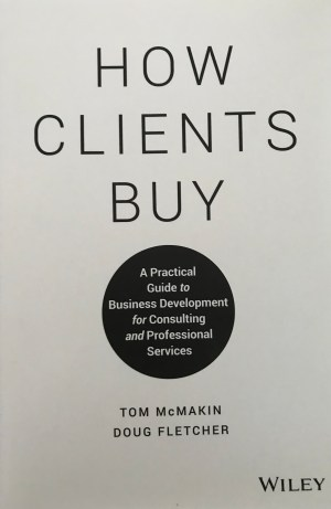 Doug Fletcher '88 and Tom McMakin How Clients Buy: A Practical Guide to Business Development for Consulting and Professional Services (John Wiley & Sons) offers a guide for professionals looking to build on their client service business.
