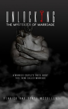 Unlocking the Mysteries of Marriage: A Married Couple's Truth About This Thing Called Marriage by Derrick and Sonya McCollum
