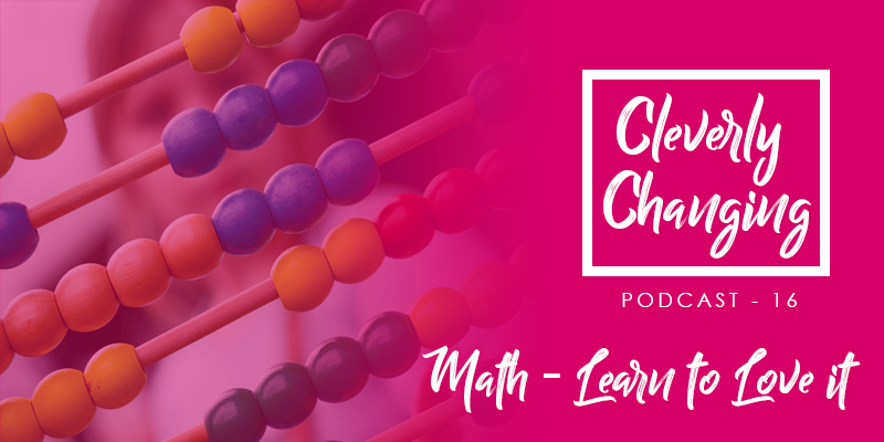 CleverlyChanging Podcast Episode 16 Math - Learn to Love it