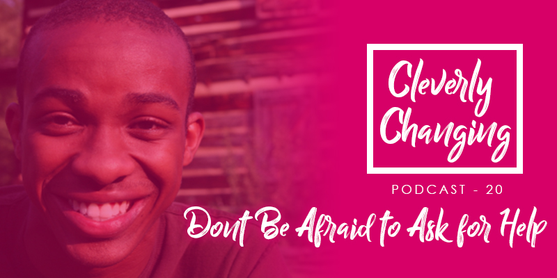 Do not be afraid to ask for help | the Cleverly Changing Podcast Episode 20