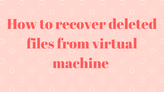 recover deleted files from virtual machine