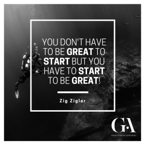 Greatness Apparel Quote: You don't have to be great to start, but you have to start to be great! - Zig Ziglar
