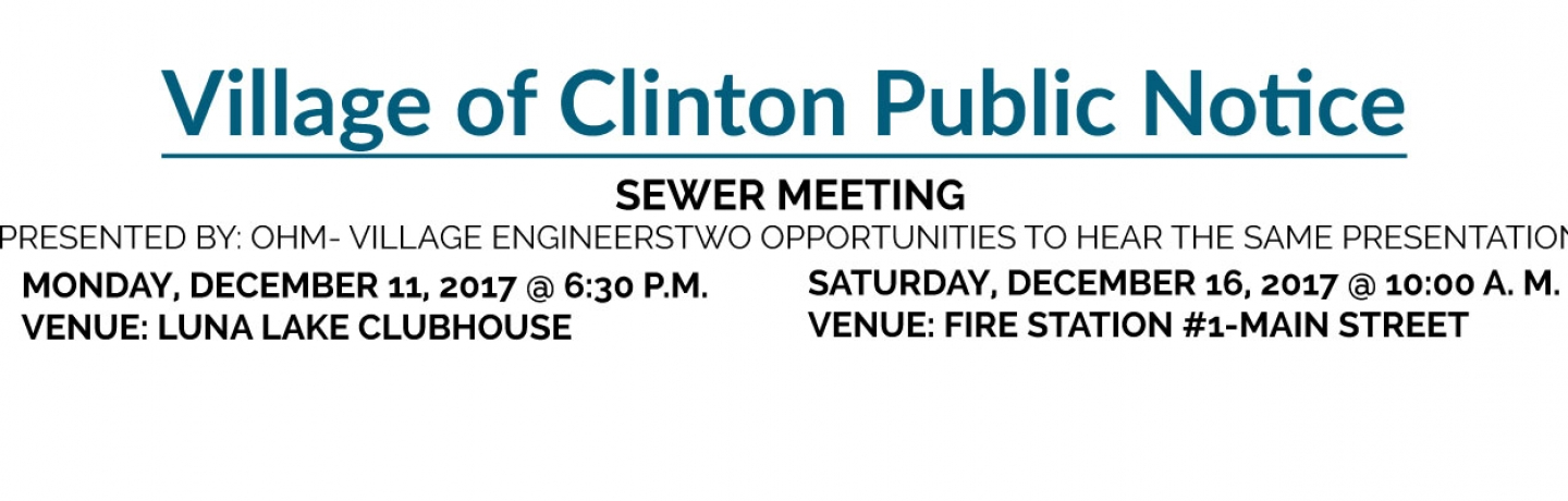 SEWER MEETING  PRESENTED BY: OHM- VILLAGE ENGINEERS TWO OPPORTUNITIES TO HEAR THE SAME  PRESENTATION  MONDAY, DECEMBER 11, 2017 @ 6:30 P.M. VENUE: LUNA LAKE CLUBHOUSE  SATURDAY, DECEMBER 16, 2017 @ 10:00 A. M. VENUE: FIRE STATION #1-MAIN STREET