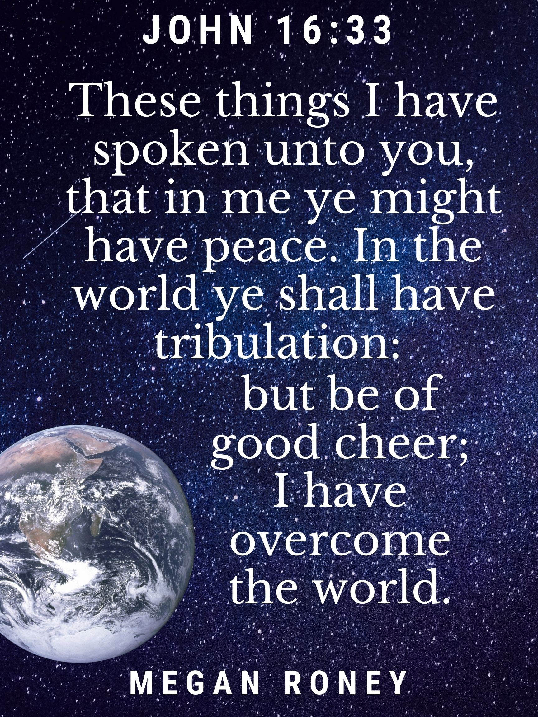 These things I have spoken unto you, that in me ye might have peace. In the world ye shall have tribulation: but be of good cheer; I have overcome the world. John 16:33 Megan Roney
