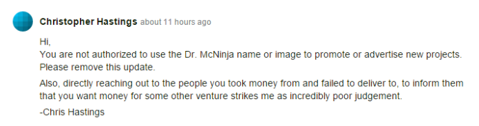 Hi, You are not authorized to use the Dr McNinja name or image to promote or advertise new projects. Please remove this update. Also, directly reaching out to the people you took money from and failed to deliver to, to inform them that you want money for some other venture strikes me as incredibly poor judgement. -Chris Hastings