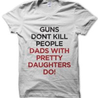 Guns Don't Kill Dads With Pretty Daughters Do t-shirt by Clique Wear