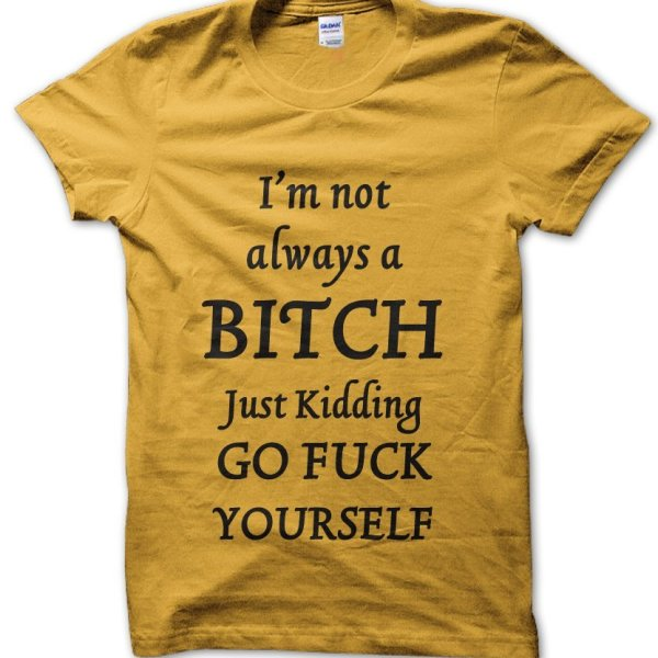 I'm Not Always a Bitch Just Kidding Go Fuck Yourself t-shirt by Clique Wear