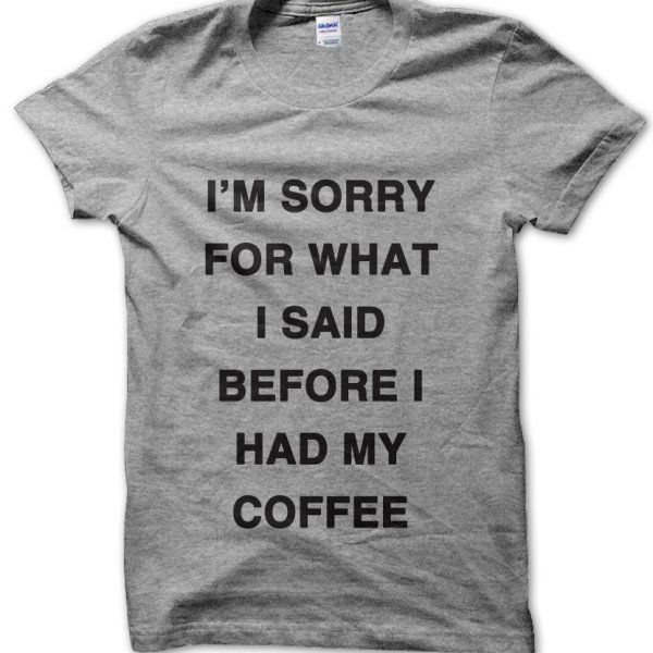I'm sorry for what I said before I had my Coffee t-shirt by Clique Wear