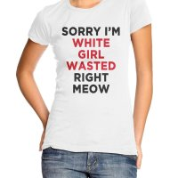 Sorry I'm White Girl Wasted Right Meow t-shirt by Clique Wear