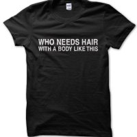 Who Needs Hair with a body like this t-shirt by Clique Wear