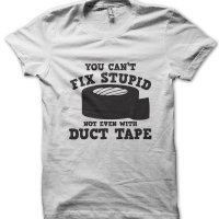 You Can't Fix Stupid Not Even With Duct Tape t-shirt by Clique Wear