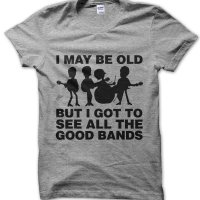 I May Be Old But I Got to See All the Good Bands t-shirt by Clique Wear