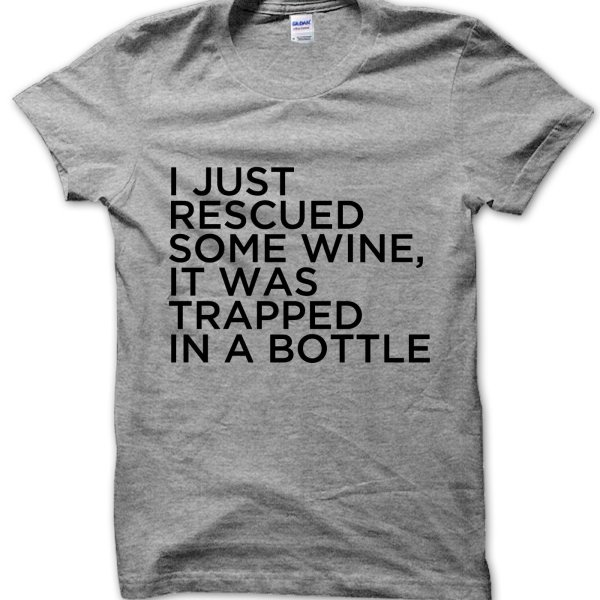I Just Rescued Some Wine It Was Trapped In a Bottle t-shirt by Clique Wear