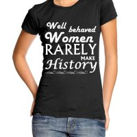 Well Behaved Women Rarely Make History t-shirt by Clique Wear