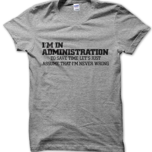 I'm in administration lets just assume I'm never wrong t-shirt by Clique Wear