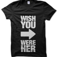 Wish You Were Her t-shirt by Clique Wear