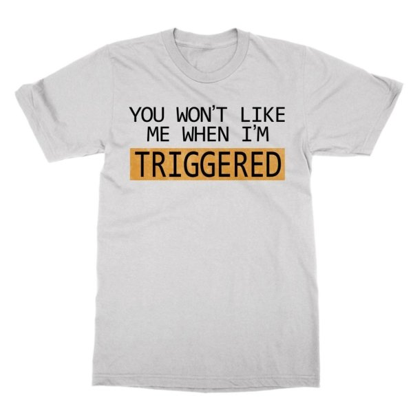 You Won't Like Me When I'mTriggered t-shirt by Clique Wear