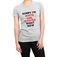 Sorry I'm White Girl Wasted Right Now women's t-shirt by Clique Wear