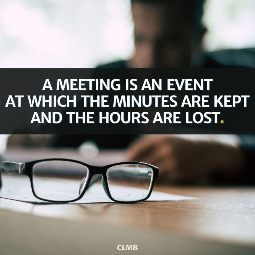 A meeting is an event at which the minutes are kept and the hours are lost