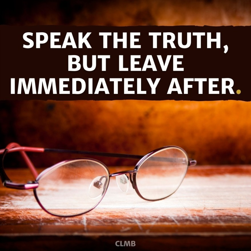 Speak the truth, but leave immediately after. – Unknown
