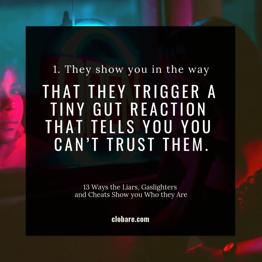 13 Ways the Liars, Gas-lighters and Cheats Show you Who They Are: #1 They show you in the way that they trigger a tiny gut reaction that tells you, you can't trust them.
