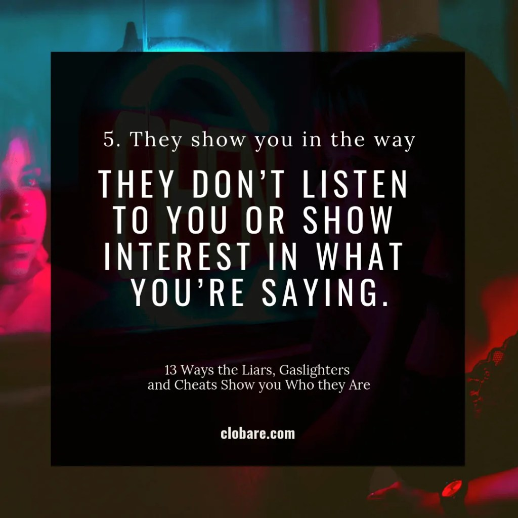 13 Ways the Liars, Gas-lighters and Cheats Show you Who They Are: #5. They show you in the way they don't listen to you or show interest in what you're saying.