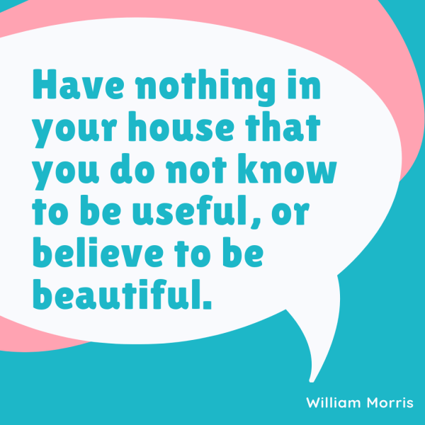 Have nothing in your house that you do not know to be useful, or believe to be beautiful.  William Morris