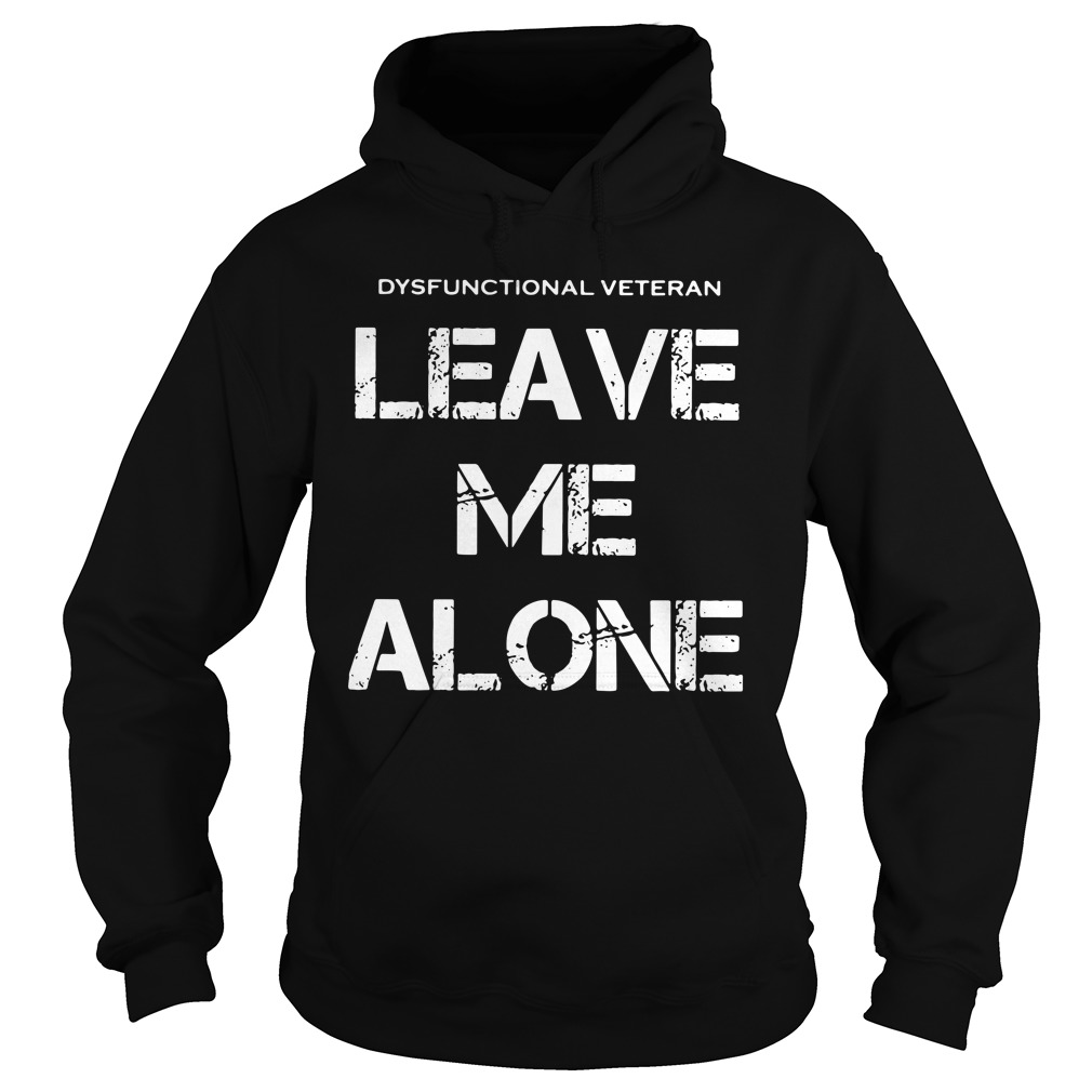 dysfunctional veterans leave alone hoodie - Official Dysfunctional veterans leave me alone shirt