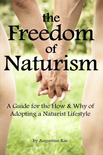 The Freedom of Naturism: A Guide for the How and Why of Adopting a Naturist Lifestyle