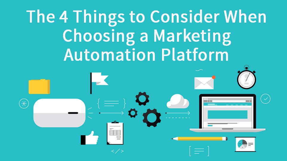 The Four Things to Consider When Choosing a Marketing Automation Platform