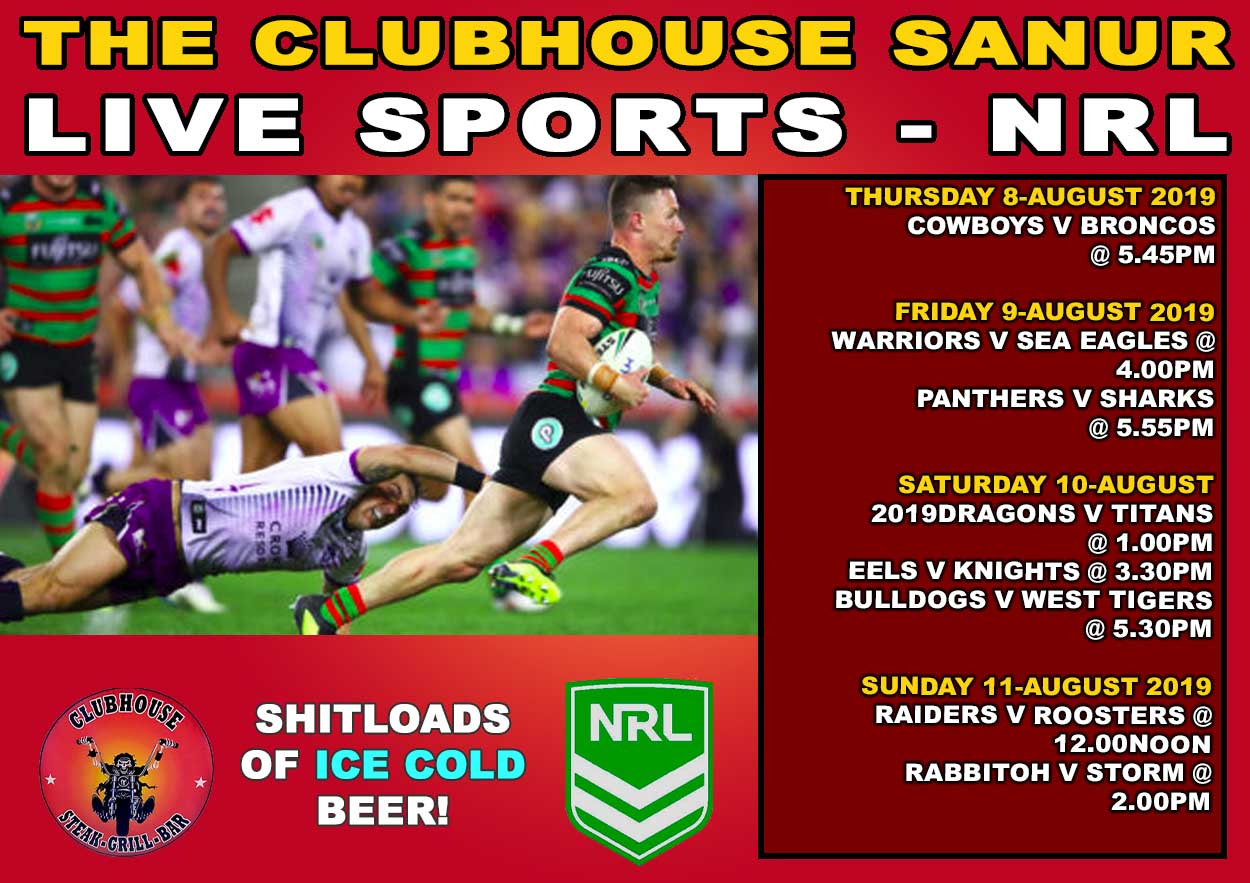 THURSDAY 8-August 2019 Cowboys v Broncos @ 5.45pm FRIDAY 9-August 2019 Warriors v Sea Eagles @ 4.00pm Panthers v Sharks @ 5.55pm SATURDAY 10-August 2019Dragons v Titans @ 1.00pm Eels v Knights @ 3.30pm Bulldogs v West Tigers @ 5.30pm SUNDAY 11-August 2019 Raiders v Roosters @ 12.00noon Rabbitoh v Storm @ 2.00pm