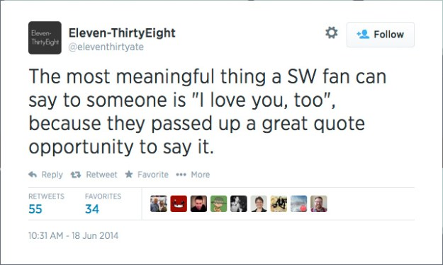"@eleventhirtyate: The most meaningful thing a SW fan can say to someone is ""I love you, too"", because they passed up a great quote opportunity to say it."