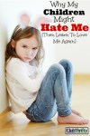 Why My Children Might Hate Me (Then Learn to Love Me Again)
