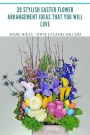 39 Stylish Easter Flower Arrangement Ideas That You Will Love