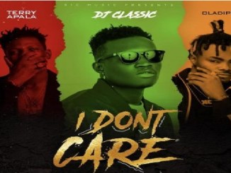 DJ Classic Ft. Terry Apala & OIadips – I Don't Care || Mp3 Download