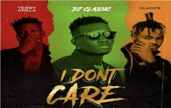 DJ Classic Ft. Terry Apala & OIadips – I Don't Care    Mp3 Download