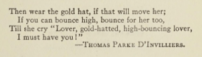 """Epigraph for the first edition of The Great Gatsby, by F. Scott Fitzgerald: Then wear the gold hat, if that will move her; If you can bounce high, bounce for her too, Till she cry """"Lover, gold-hatted, high-bouncing lover, I must have you!"""" —Thomas Parke D'Invilliers."""