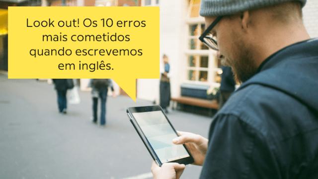 Watch out! Os 10 erros em inglês mais comuns que cometemos ao escrever
