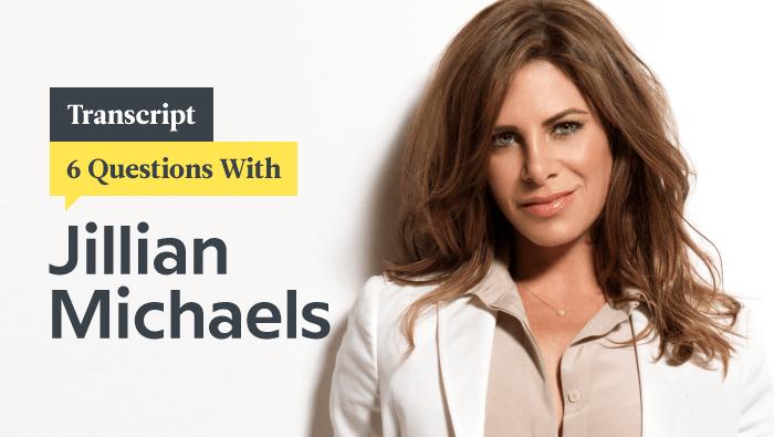 6 Questions With Fitness Queen Jillian Michaels: Transcript