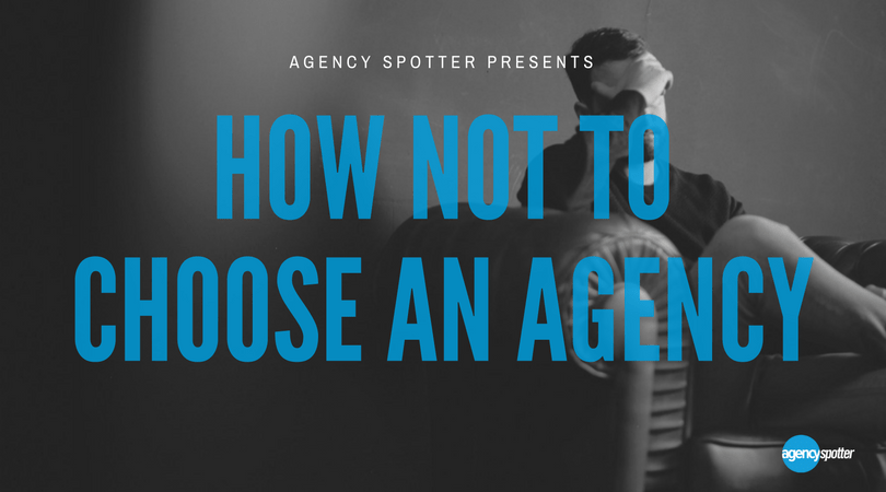 how not to choose an agency agencyspotter