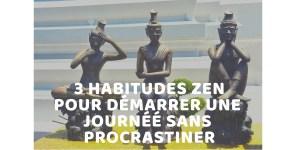 3 HABITUDES ZEN POUR DEMARRER UNE JOURNEE SANS PROCRASTINER