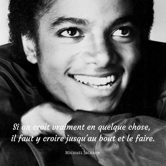 Conviction et persévérance.  Si on croit vraiment en quelque chose, il faut y croire jusqu'au bout et le faire - Michael Jackson