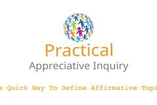 Appreciative Inquiry: A Quick Way To Define Affirmative Topics (video + transcript)