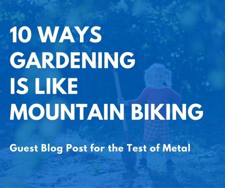 10 Ways Gardening is like Mountain Biking - guest post for Test of Metal