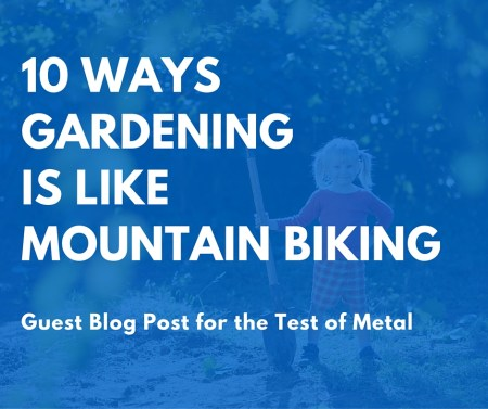 10 Ways Gardening is like Mountain Biking - guest post for Test of Metal