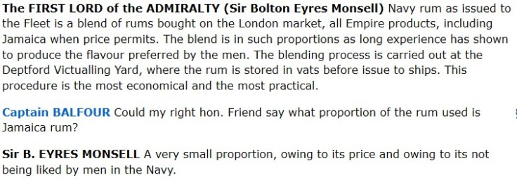 The FIRST LORD of the ADMIRALTY (Sir Bolton Eyres Monsell) Navy rum as issued to the Fleet is a blend of rums bought on the London market, all Empire products, including Jamaica when price permits. The blend is in such proportions as long experience has shown to produce the flavour preferred by the men. The blending process is carried out at the Deptford Victualling Yard, where the rum is stored in vats before issue to ships. This procedure is the most economical and the most practical. Captain BALFOUR Could my right hon. Friend say what proportion of the rum used is Jamaica rum? Sir B. EYRES MONSELL A very small proportion, owing to its price and owing to its not being liked by men in the Navy.