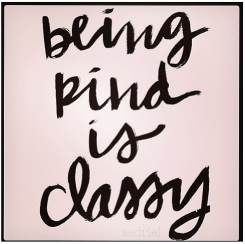 ~ Being Kind is Classy ~