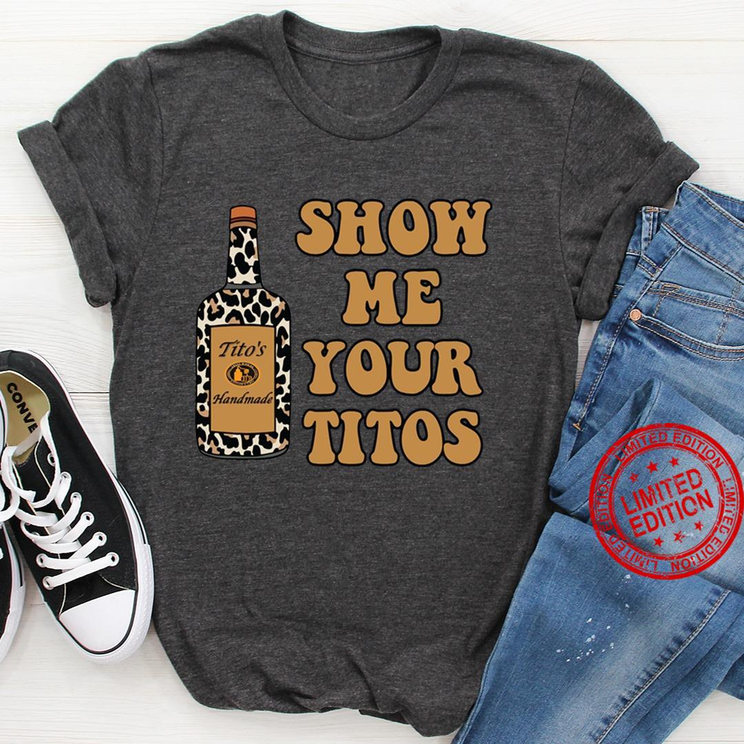 Show Me Your Titos Shirt