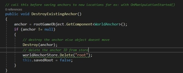 I'm also setting a local bool value storeLoaded to true once we finish loading the store. This we will use later while loading the anchors from the store So now, this is a very important concept to understand. Once you anchor an object, it won't move. So the Manipulation scripts will have no effect after anchoring it the first time. So what we need to do is everytime we start the manipulation, we delete the existing anchor, we also delete the anchor from the store (trying to save without deleting will return this.savedRoot as false) So writing a function, DeleteExistignAnchor() for this which does all of the above: First we get a reference to the existing WorldAnchor on the rootGameObject. If this is null, i.e it was not anchored before, then we don't do anything. Else we proceed to delete the anchor so that the object can move again and then delete the anchor ID from the store (in case we had earlier saved it with this id root) We also reset the savedRoot to false else, our code in SaveAnchor() will not proceed with re-saving